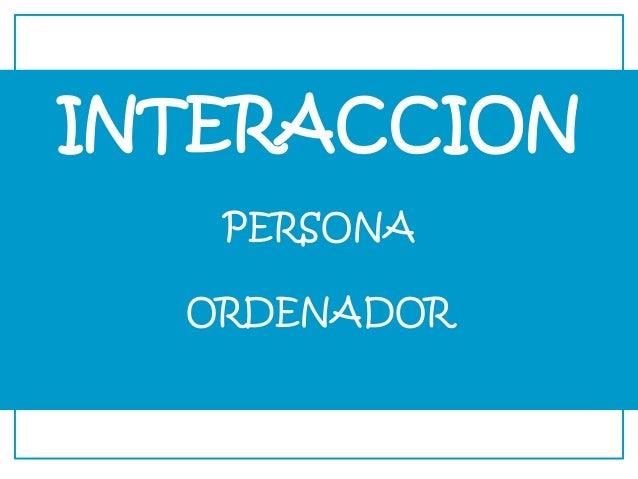 INTERACCION PERSONA ORDENADOR