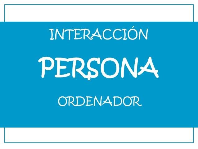 INTERACCIÓN PERSONA ORDENADOR