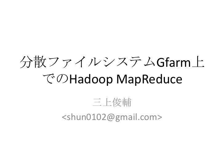 分散ファイルシステムGfarm上でのHadoopMapReduce<br />三上俊輔<br /><shun0102@gmail.com><br />