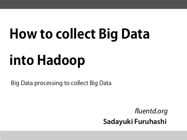How to collect Big Datainto HadoopBig Data processing to collect Big Data                                            fluen...