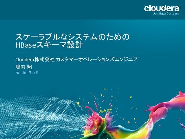 スケーラブルなシステムのための     HBaseスキーマ設計     Cloudera株式会社 カスタマーオペレーションズエンジニア     嶋内 翔     2013年1月21日 1