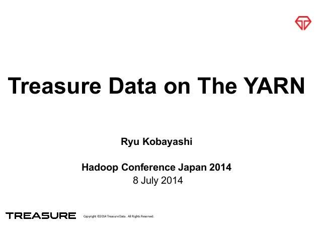 Copyright*©2014*Treasure*Data.**All*Rights*Reserved. Treasure Data on The YARN Ryu Kobayashi ! Hadoop Conference Japan 201...