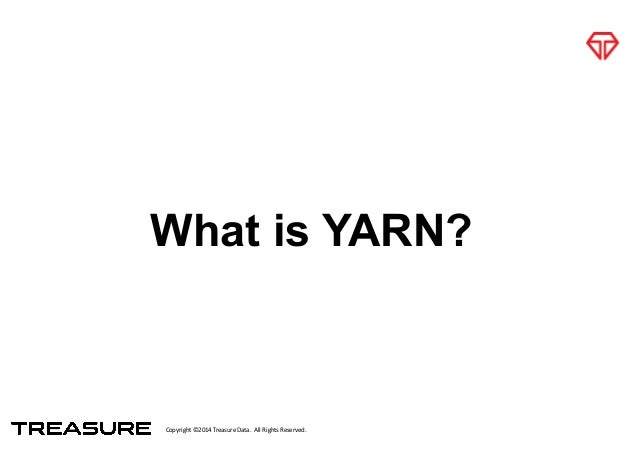 Copyright*©2014*Treasure*Data.**All*Rights*Reserved. What is YARN?