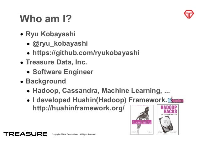 Copyright*©2014*Treasure*Data.**All*Rights*Reserved. Who am I? • Ryu Kobayashi • @ryu_kobayashi • https://github.com/ryuko...