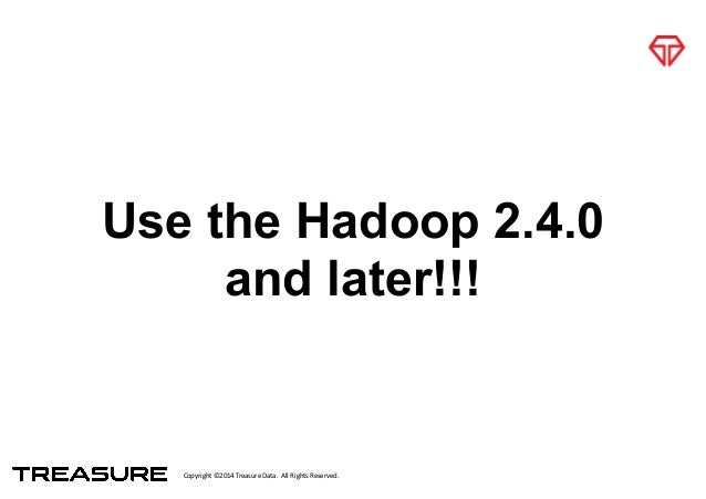 Copyright*©2014*Treasure*Data.**All*Rights*Reserved. Use the Hadoop 2.4.0 and later!!!