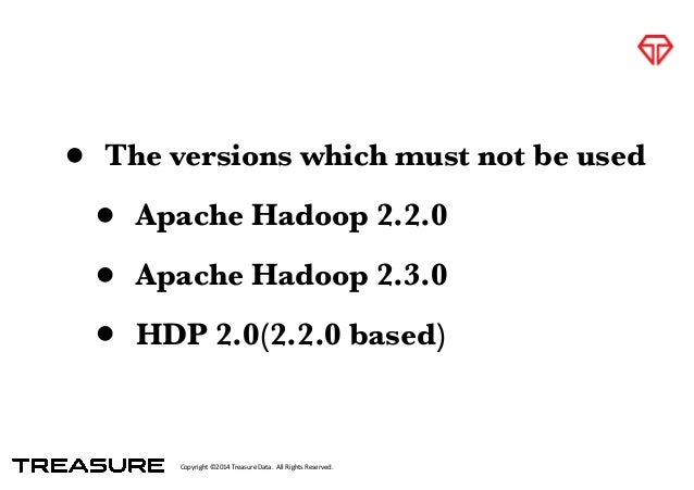 Copyright*©2014*Treasure*Data.**All*Rights*Reserved. • The versions which must not be used • Apache Hadoop 2.2.0 • Apache ...