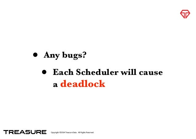 Copyright*©2014*Treasure*Data.**All*Rights*Reserved. • Any bugs? • Each Scheduler will cause a deadlock
