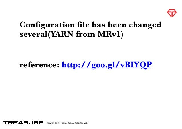 Copyright*©2014*Treasure*Data.**All*Rights*Reserved. Configuration file has been changed several(YARN from MRv1) ! reference...