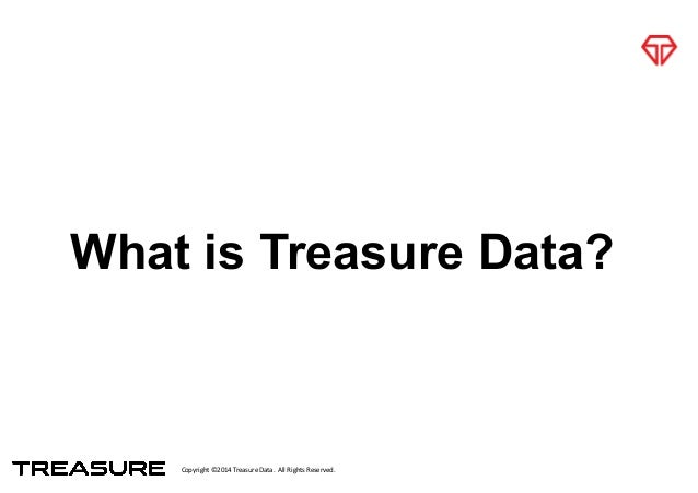 Copyright*©2014*Treasure*Data.**All*Rights*Reserved. What is Treasure Data?