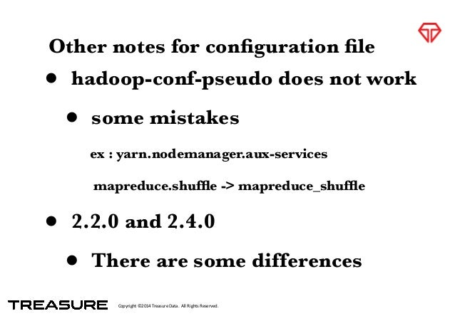 Copyright*©2014*Treasure*Data.**All*Rights*Reserved. Other notes for configuration file • hadoop-conf-pseudo does not work •...