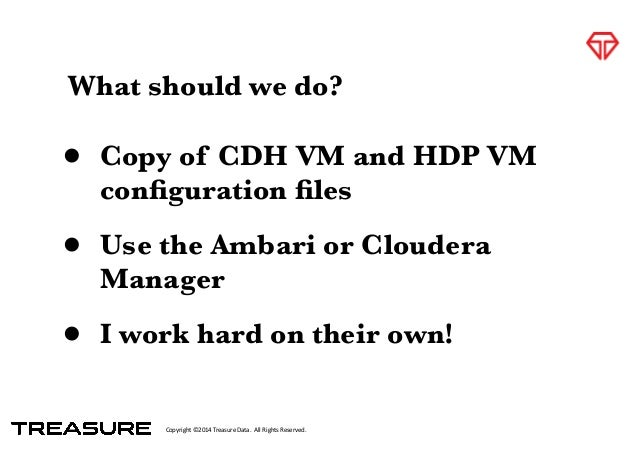 Copyright*©2014*Treasure*Data.**All*Rights*Reserved. What should we do? • Copy of CDH VM and HDP VM configuration files • Us...