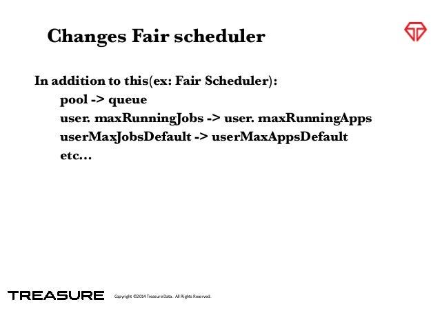 Copyright*©2014*Treasure*Data.**All*Rights*Reserved. In addition to this(ex: Fair Scheduler):  pool -> queue  user. maxR...