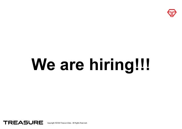 Copyright*©2014*Treasure*Data.**All*Rights*Reserved. We are hiring!!!