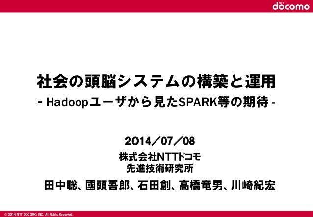 © 2008 NTT DOCOMO, INC. All rights reserved.© 2014 NTT DOCOMO, INC. All Rights Reserved. 社会の頭脳システムの構築と運用 - Hadoopユーザから見たSP...