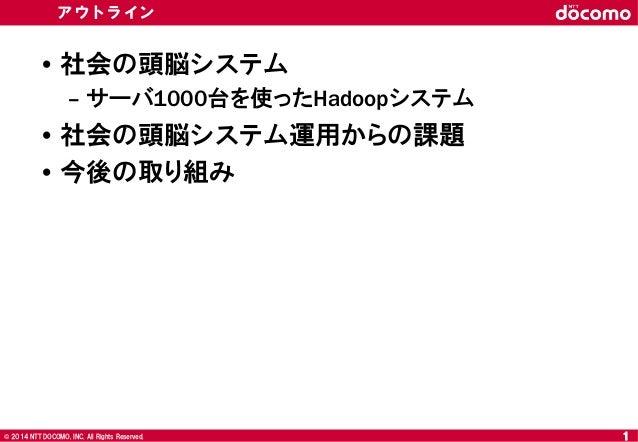 © 2008 NTT DOCOMO, INC. All rights reserved.© 2014 NTT DOCOMO, INC. All Rights Reserved. アウトライン • 社会の頭脳システム – サーバ1000台を使った...
