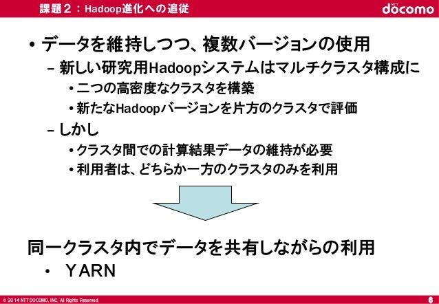 © 2008 NTT DOCOMO, INC. All rights reserved.© 2014 NTT DOCOMO, INC. All Rights Reserved. 課題2:Hadoop進化への追従 • データを維持しつつ、複数バー...