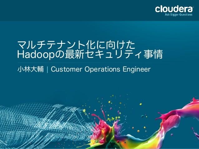 1 マルチテナント化に向けた Hadoopの最新セキュリティ事情 小林大輔 ¦ Customer Operations Engineer