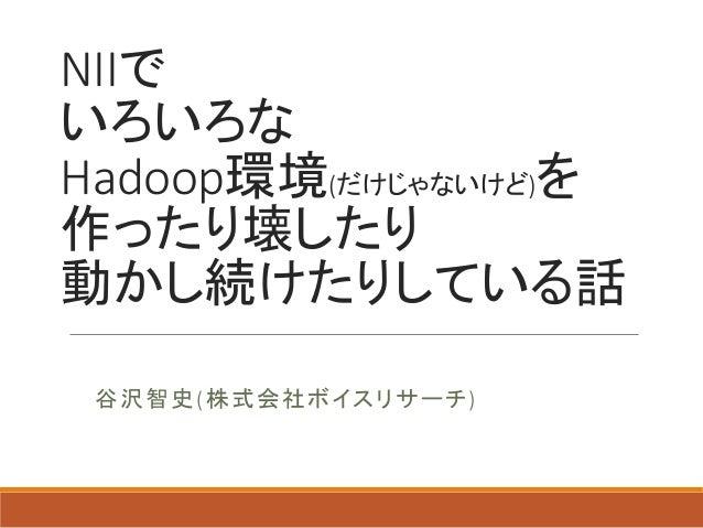 NIIで いろいろな Hadoop環境(だけじゃないけど)を 作ったり壊したり 動かし続けたりしている話 谷沢智史(株式会社ボイスリサーチ)