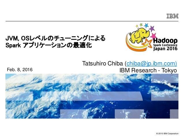 © 2015 IBM Corporation JVM, OSレベルのチューニングによる Spark アプリケーションの最適化 Feb. 8, 2016 Tatsuhiro Chiba (chiba@jp.ibm.com) IBM Researc...