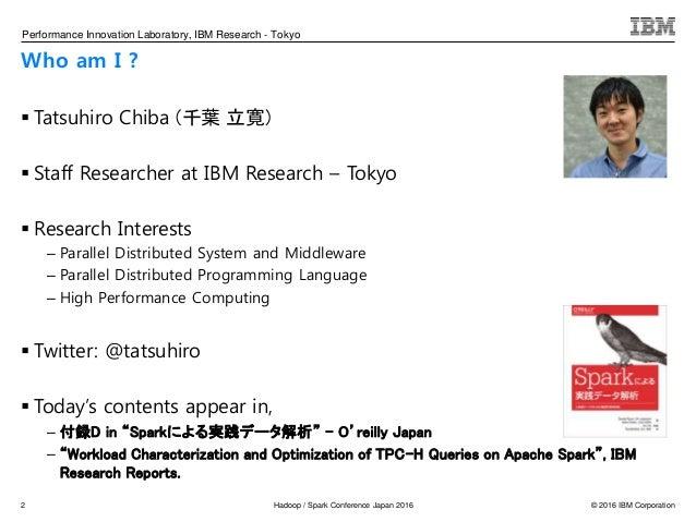 © 2016 IBM CorporationHadoop / Spark Conference Japan 2016 Performance Innovation Laboratory, IBM Research - Tokyo Who am ...