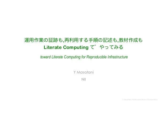 Y Masatani, National Institute of Informatics 運用作業の証跡も,再利用する手順の記述も,教材作成も Literate Computing て やってみる toward Literate Comput...