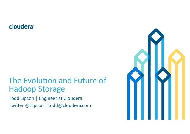 1	   ©	   Cloudera,	   Inc.	   All	   rights	   reserved.	    The	   Evolu:on	   and	   Future	   of	    Hadoop	   Storage...