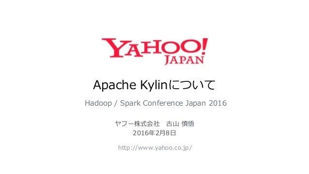 Apache Kylinについて Hadoop / Spark Conference Japan 2016 http://www.yahoo.co.jp/ ヤフー株式会社 古山 慎悟 2016年2月8日
