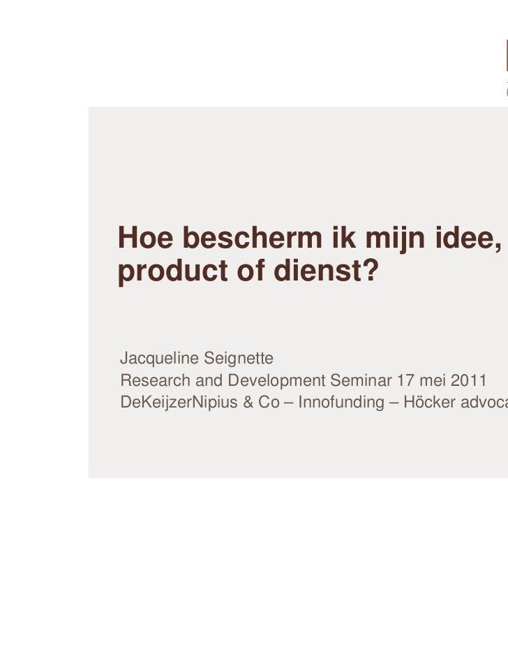 Hoe bescherm ik mijn idee,product of dienst?Jacqueline SeignetteResearch and Development Seminar 17 mei 2011DeKeijzerNipiu...