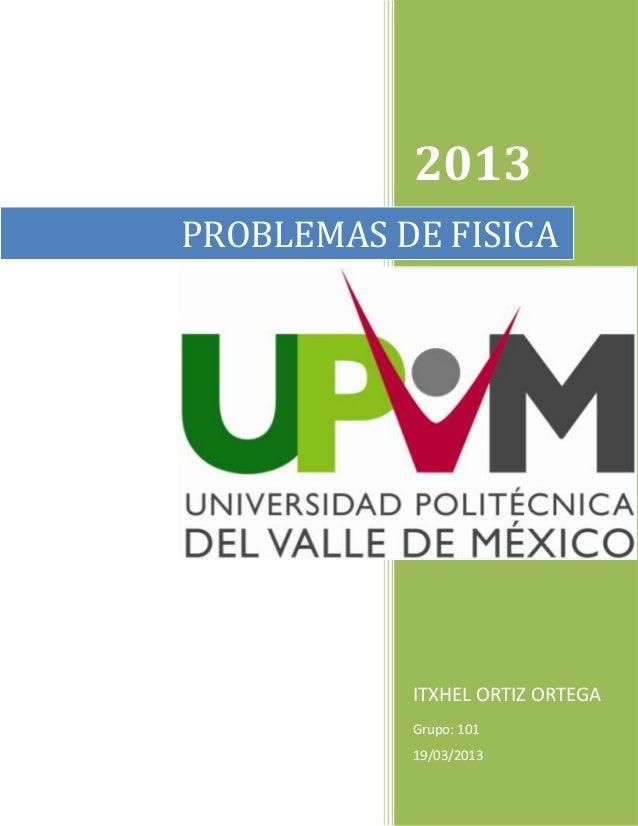 2013 ITXHEL ORTIZ ORTEGA Grupo: 101 19/03/2013 PROBLEMAS DE FISICA