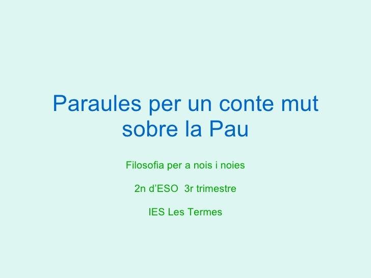 Paraules per un conte mut sobre la Pau Filosofia per a nois i noies 2n d'ESO  3r trimestre IES Les Termes