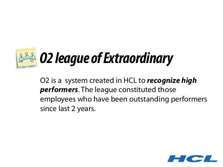 O2 league of Extraordinary O2 is a system created in HCL to recognize high performers. The league constituted those employ...