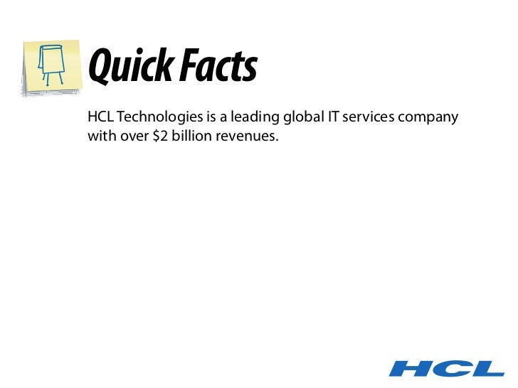 Quick Facts HCL Technologies is a leading global IT services company with over $2 billion revenues.