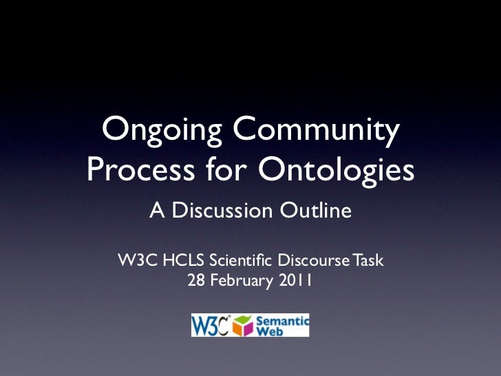 Ongoing CommunityProcess for Ontologies     A Discussion Outline  W3C HCLS Scientific Discourse Task        28 February 2011