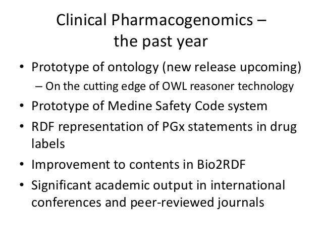 Clinical Pharmacogenomics – the past year • Prototype of ontology (new release upcoming) – On the cutting edge of OWL reas...