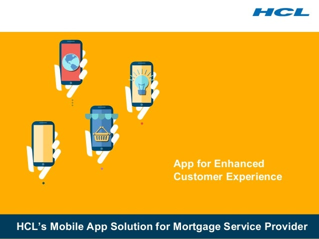 App for Enhanced Customer Experience HCL's Mobile App Solution for Mortgage Service Provider