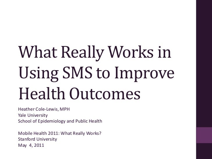 What Really Works in Using SMS to Improve Health Outcomes<br />Heather Cole-Lewis, MPH<br />Yale University<br />School of...