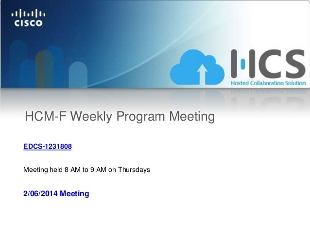 HCM-F Weekly Program Meeting EDCS-1231808 Meeting held 8 AM to 9 AM on Thursdays  2/06/2014 Meeting