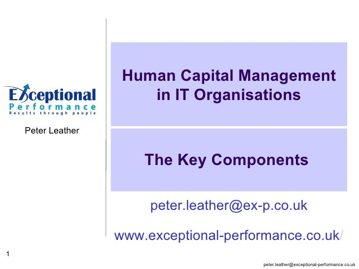 The Key Components  Human Capital Management in IT Organisations [email_address] www.exceptional-performance.co.uk /