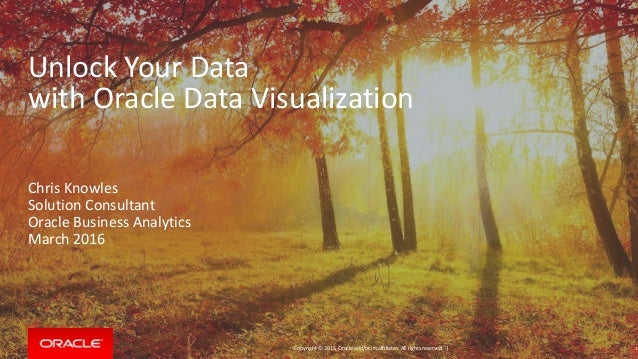 Copyright © 2015, Oracle and/or its affiliates. All rights reserved. | Unlock Your Data with Oracle Data Visualization Chr...