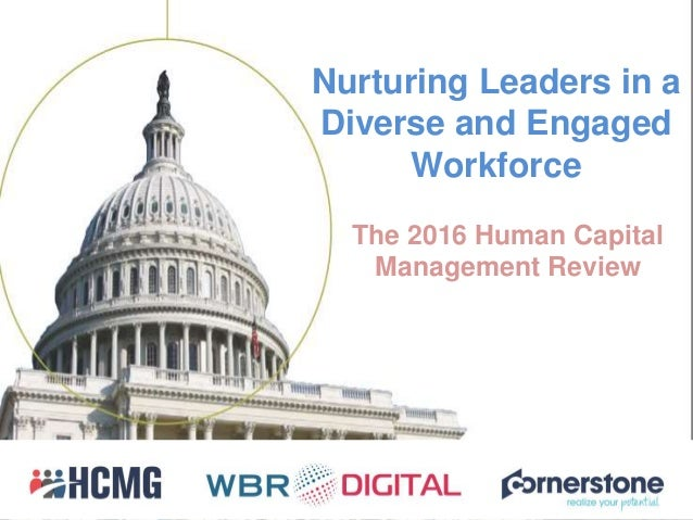 Nurturing Leaders in a Diverse and Engaged Workforce The 2016 Human Capital Management Review