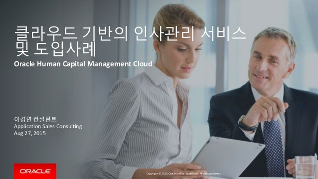 Copyright © 2015, Oracle and/or its affiliates. All rights reserved. | 클라우드 기반의 인사관리 서비스 및 도입사례 Oracle Human Capital Manag...