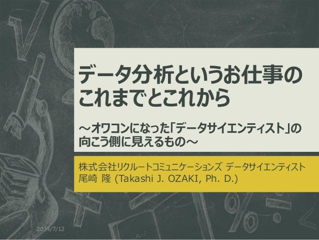 データ分析というお仕事の これまでとこれから ~オワコンになった「データサイエンティスト」の 向こう側に見えるもの~ 株式会社リクルートコミュニケーションズ データサイエンティスト 尾崎 隆 (Takashi J. OZAKI, Ph. D.)...
