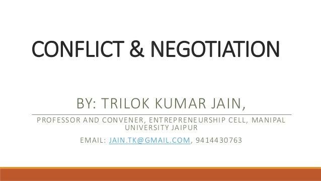 CONFLICT & NEGOTIATION BY: TRILOK KUMAR JAIN, PROFESSOR AND CONVENER, ENTREPRENEURSHIP CELL, MANIPAL UNIVERSITY JAIPUR EMA...