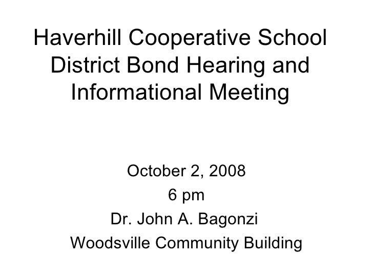 Haverhill Cooperative School District Bond Hearing and Informational Meeting October 2, 2008 6 pm Dr. John A. Bagonzi  Woo...