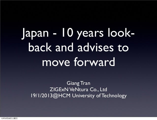 Japan - 10 years look- back and advises to move forward Giang Tran ZIGExNVeNtura Co., Ltd 19/1/2013@HCM University of Tech...