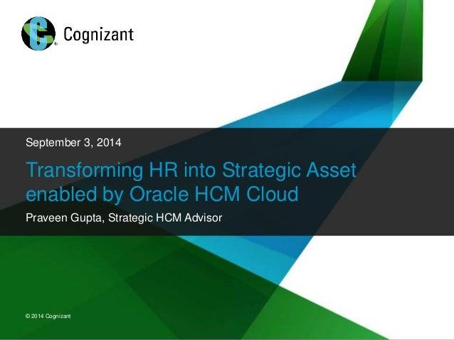 September 3, 2014  Transforming HR into Strategic Asset  enabled by Oracle HCM Cloud  Praveen Gupta, Strategic HCM Advisor...