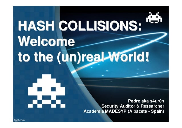 HASH COLLISIONS:Welcometo the (un)real World!                             Pedro aka s4ur0n                 Security Audito...