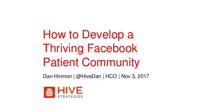 How to Develop a Thriving Facebook Patient Community Dan Hinmon | @HiveDan | HCO | Nov 3, 2017