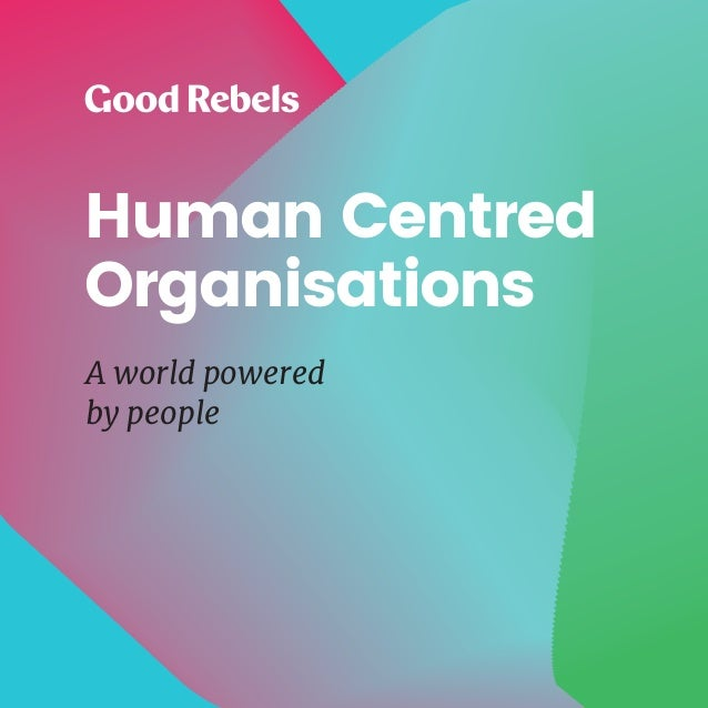 1HUMAN CENTRED ORGANISATIONS Human Centred Organisations A world powered by people