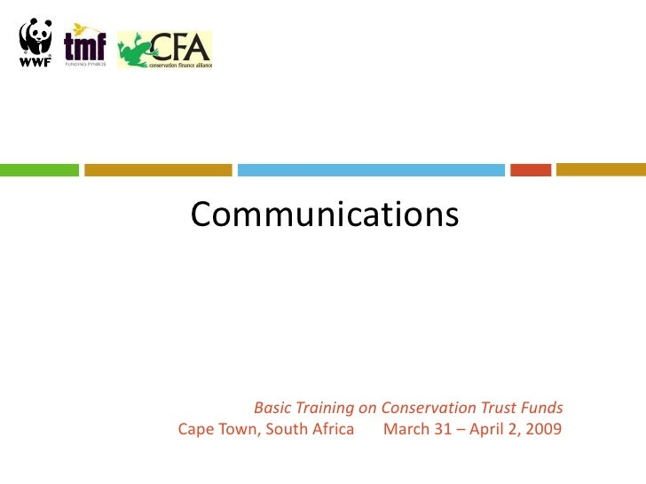 Communications             Basic Training on Conservation Trust Funds Cape Town, South Africa    March 31 – April 2, 2009